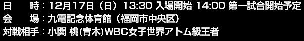 日時:12月18日(日)14:00より第一試合開始予定 会場:九電記念体育館(福岡市中央区) 対戦相手:WBC女子世界アトム級王者 小関桃